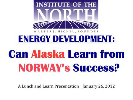 ENERGY DEVELOPMENT: Can Alaska Learn from NORWAY's Success? A Lunch and Learn Presentation January 26, 2012.