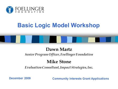 Basic Logic Model Workshop Dawn Martz Senior Program Officer, Foellinger Foundation Mike Stone Evaluation Consultant, Impact Strategies, Inc. Community.