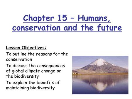 Chapter 15 – Humans, conservation and the future Lesson Objectives: To outline the reasons for the conservation To discuss the consequences of global climate.