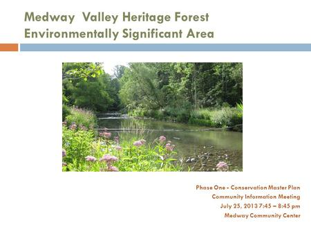Medway Valley Heritage Forest Environmentally Significant Area Phase One - Conservation Master Plan Community Information Meeting July 25, 2013 7:45 –