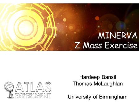 Hardeep Bansil Thomas McLaughlan University of Birmingham MINERVA Z Mass Exercise.
