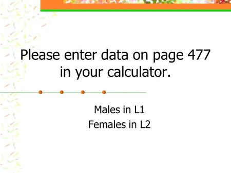 Please enter data on page 477 in your calculator. Males in L1 Females in L2.