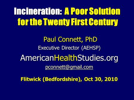 Incineration: A Poor Solution for the Twenty First Century Paul Connett, PhD Paul Connett, PhD Executive Director (AEHSP) AmericanHealthStudies.org
