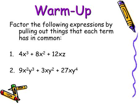 Warm-Up Factor the following expressions by pulling out things that each term has in common: 4x3 + 8x2 + 12xz 9x2y3 + 3xy2 + 27xy4.