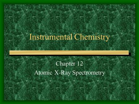 Instrumental Chemistry Chapter 12 Atomic X-Ray Spectrometry.