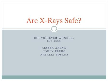 DID YOU EVER WONDER: IDS 1999 ALYSSA ARENA EMILY FERRO NATALIA POSADA Are X-Rays Safe?
