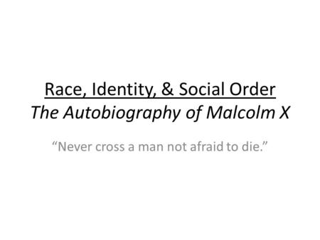 "Race, Identity, & Social Order The Autobiography of Malcolm X ""Never cross a man not afraid to die."""