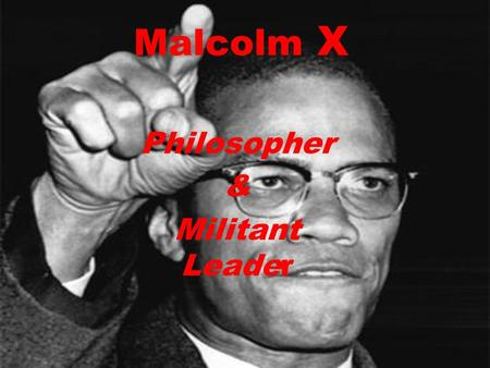 Malcolm X Philosopher & Militant Leader. o Malcolm Little was born on May 19, 1925 in Omaha, Nebraska. o Father taught him morals concerning black pride.