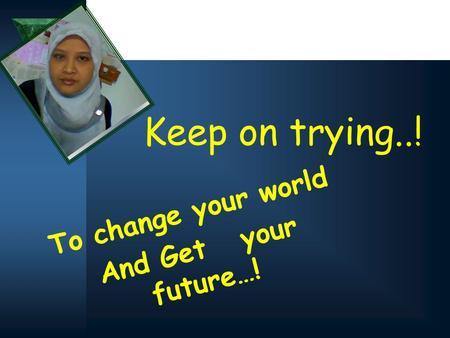 Keep on trying..! To change your world And Get your future…!