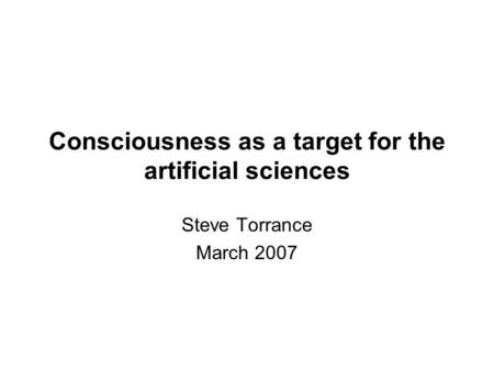 Consciousness as a target for the artificial sciences Steve Torrance March 2007.