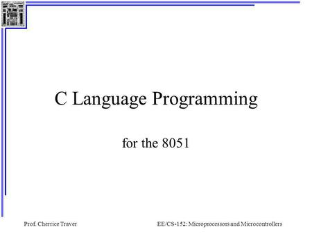 Prof. Cherrice TraverEE/CS-152: Microprocessors and Microcontrollers C Language Programming for the 8051.