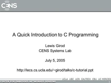 1 A Quick Introduction to C Programming Lewis Girod CENS Systems Lab July 5, 2005