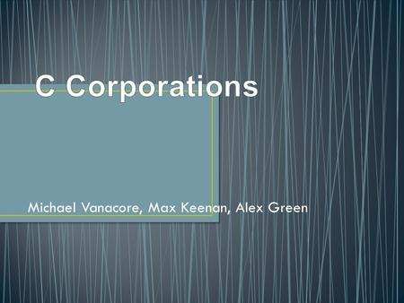 Michael Vanacore, Max Keenan, Alex Green. Corporation- created by a group of shareholders in the business that have ownership in the business. In a C.
