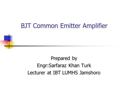 BJT Common Emitter Amplifier Prepared by Engr:Sarfaraz Khan Turk Lecturer at IBT LUMHS Jamshoro.