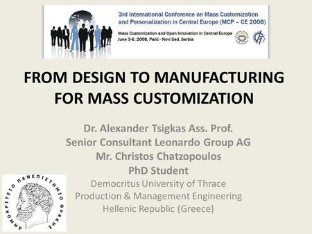 FROM DESIGN TO MANUFACTURING FOR MASS CUSTOMIZATION Dr. Alexander Tsigkas Ass. Prof. Senior Consultant Leonardo Group AG Mr. Christos Chatzopoulos PhD.