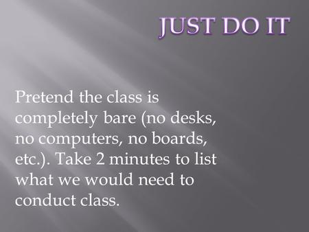 Pretend the class is completely bare (no desks, no computers, no boards, etc.). Take 2 minutes to list what we would need to conduct class.