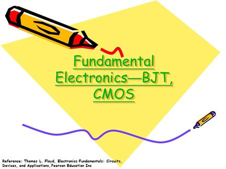 Fundamental Electronics — BJT, CMOS Fundamental Electronics — BJT, CMOS Fundamental Electronics — BJT, CMOS Fundamental Electronics — BJT, CMOS Reference: