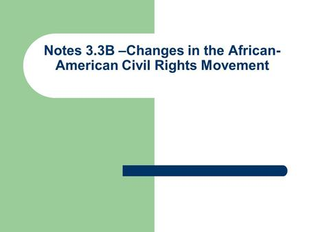 Notes 3.3B –Changes in the African- American Civil Rights Movement.