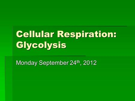 Cellular Respiration: Glycolysis Monday September 24 th, 2012.