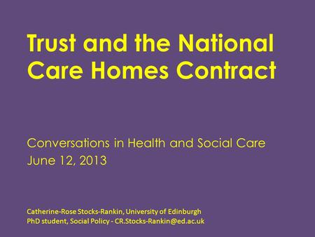 Trust and the National Care Homes Contract Conversations in Health and Social Care June 12, 2013 Catherine-Rose Stocks-Rankin, University of Edinburgh.