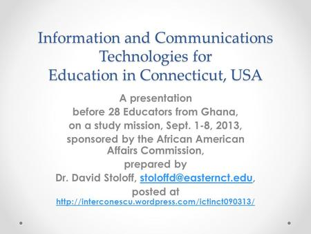 Information and Communications Technologies for Education in Connecticut, USA A presentation before 28 Educators from Ghana, on a study mission, Sept.