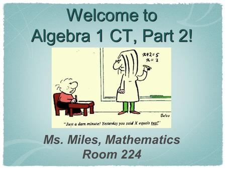 Welcome to Algebra 1 CT, Part 2! Ms. Miles, Mathematics Room 224.