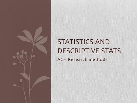 A2 ~ Research methods STATISTICS AND DESCRIPTIVE STATS.