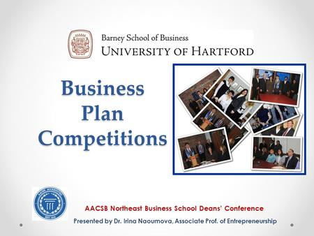 Business Plan Competitions AACSB Northeast Business School Deans' Conference Presented by Dr. Irina Naoumova, Associate Prof. of Entrepreneurship.