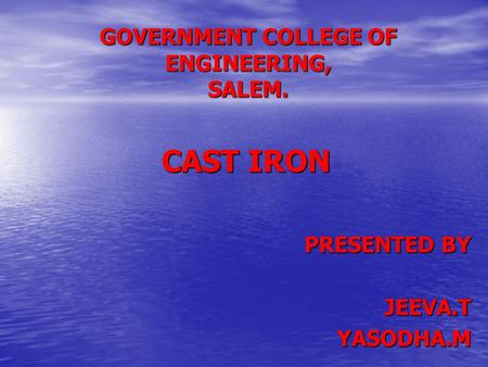 GOVERNMENT COLLEGE OF ENGINEERING, SALEM. CAST IRON PRESENTED BY JEEVA.TYASODHA.M.