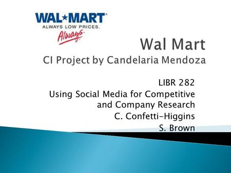 LIBR 282 Using Social Media for Competitive and Company Research C. Confetti-Higgins S. Brown.
