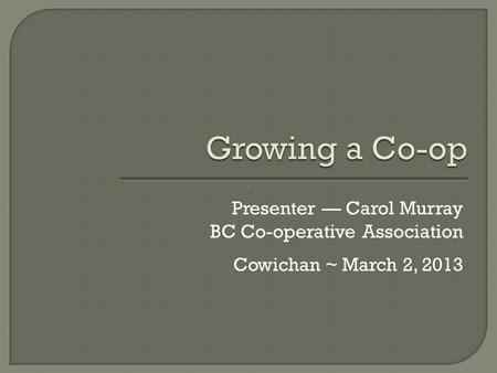 Growing a Co-op Presenter — Carol Murray BC Co-operative Association Cowichan ~ March 2, 2013.