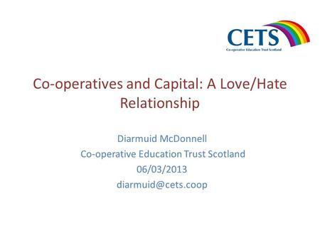 Co-operatives and Capital: A Love/Hate Relationship Diarmuid McDonnell Co-operative Education Trust Scotland 06/03/2013