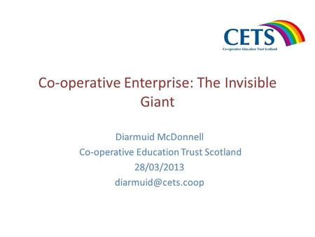 Co-operative Enterprise: The Invisible Giant Diarmuid McDonnell Co-operative Education Trust Scotland 28/03/2013