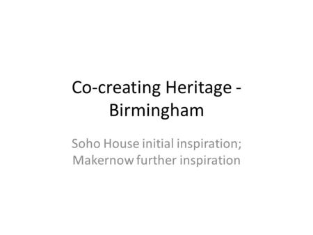 Co-creating Heritage - Birmingham Soho House initial inspiration; Makernow further inspiration.