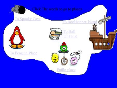 Click The words to go to places To Penguin Place To Rockhopper Island To Spooky Cave Puffle place To Hall Of Fame.