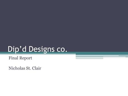 Dip'd Designs co. Final Report Nicholas St. Clair.