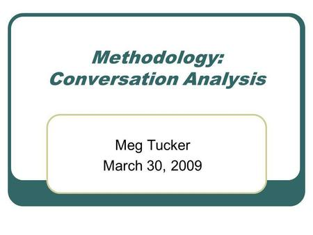 Methodology: Conversation Analysis Meg Tucker March 30, 2009.