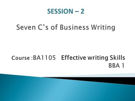 Course : BA1105 Effective writing Skills BBA 1.  To grasp an understanding on the seven essentials of business writing.  Know how to construct effective.