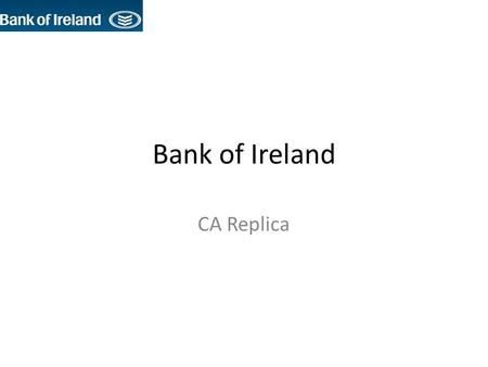 Bank of Ireland CA Replica. Key Strategic Goals To be the leading Irish retail and commercial bank in a consolidating sector, with a strongly developing.