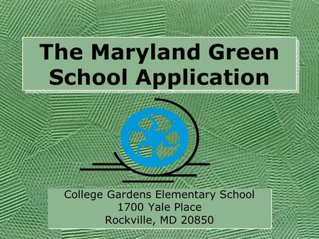 The Maryland Green School Application College Gardens Elementary School 1700 Yale Place Rockville, MD 20850 College Gardens Elementary School 1700 Yale.