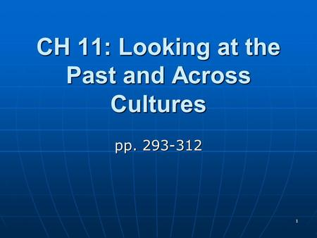 1 CH 11: Looking at the Past and Across Cultures pp. 293-312.
