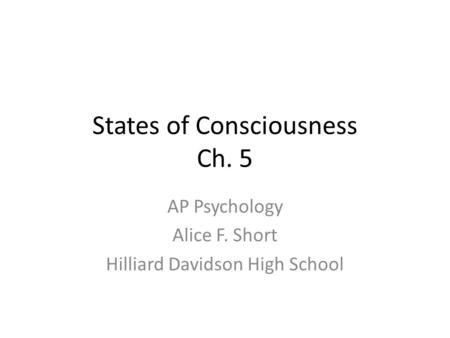 States of Consciousness Ch. 5 AP Psychology Alice F. Short Hilliard Davidson High School.