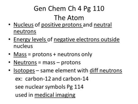 Gen Chem Ch 4 Pg 110 The Atom Nucleus of positive protons and neutral neutrons Energy levels of negative electrons outside nucleus Mass = protons + neutrons.