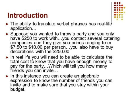 Introduction The ability to translate verbal phrases has real-life application… Suppose you wanted to throw a party and you only have $250 to work with…you.