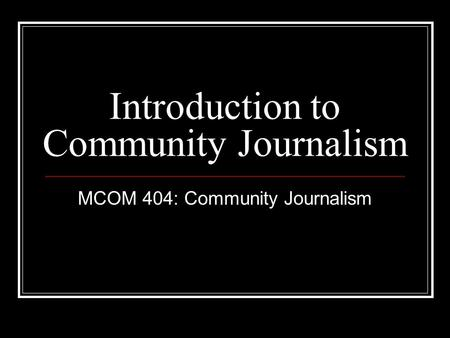 Introduction to Community Journalism MCOM 404: Community Journalism.