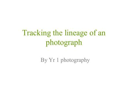 Tracking the lineage of an photograph By Yr 1 photography.