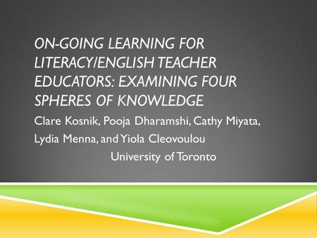 ON-GOING LEARNING FOR LITERACY/ENGLISH TEACHER EDUCATORS: EXAMINING FOUR SPHERES OF KNOWLEDGE Clare Kosnik, Pooja Dharamshi, Cathy Miyata, Lydia Menna,
