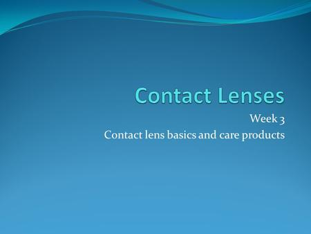 Week 3 Contact lens basics and care products. Soft Contact Lens Design Spin casting Lenses are formed in a mold that spins liquid plastic. Curvature is.