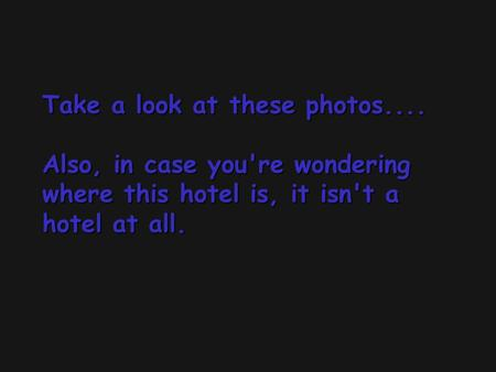 Take a look at these photos.... Also, in case you're wondering where this hotel is, it isn't a hotel at all. Take a look at these photos.... Also, in case.