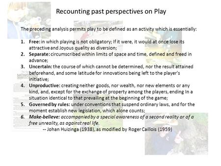 The preceding analysis permits play to be defined as an activity which is essentially: 1.Free: in which playing is not obligatory; If it were, it would.